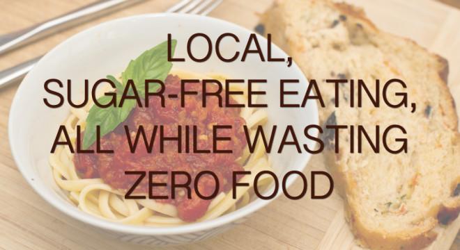 Local, Sugar-Free Eating while Wasting Zero Food